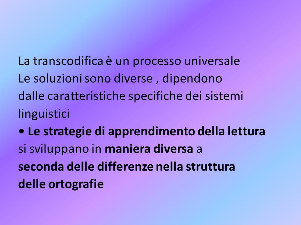 La transcodifica è un processo universale Le soluzioni sono diverse , dipendono dalle caratteristiche specifiche dei sistemi linguistici • Le strategie di apprendimento della lettura si sviluppano in maniera diversa a seconda delle differenze nella struttura delle ortografie