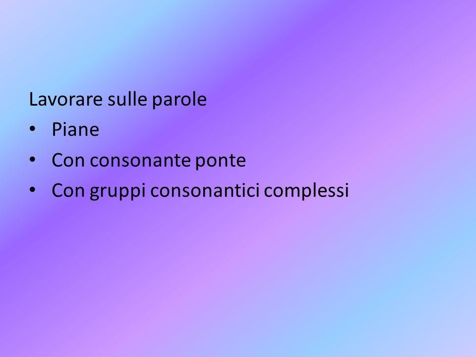 Lavorare sulle parole Piane Con consonante ponte Con gruppi consonantici complessi