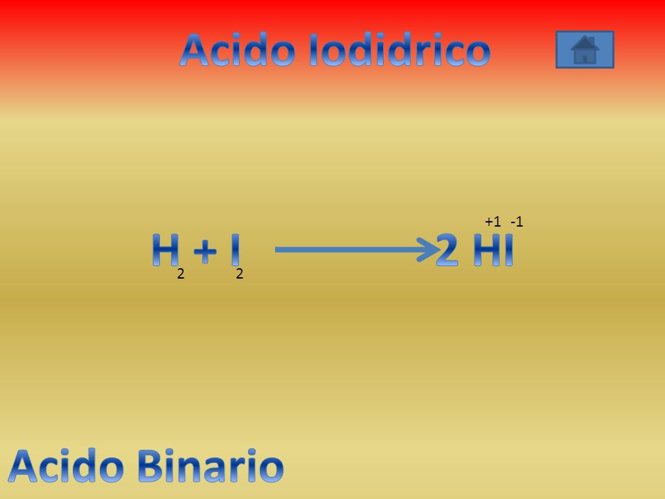 Acido Iodidrico H + I 2 HI Acido Binario