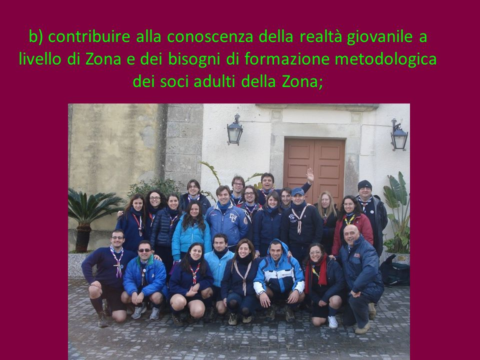 b) contribuire alla conoscenza della realtà giovanile a livello di Zona e dei bisogni di formazione metodologica dei soci adulti della Zona;