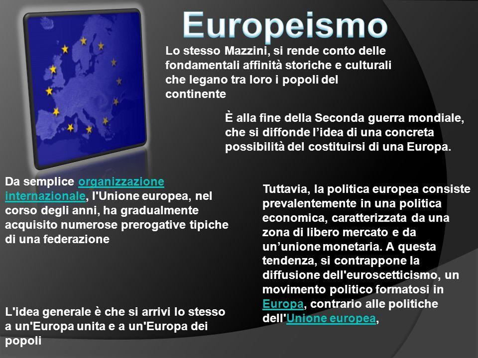 Europeismo Lo stesso Mazzini, si rende conto delle fondamentali affinità storiche e culturali che legano tra loro i popoli del continente.