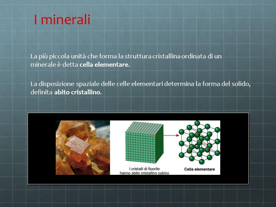 I minerali La più piccola unità che forma la struttura cristallina ordinata di un minerale è detta cella elementare.