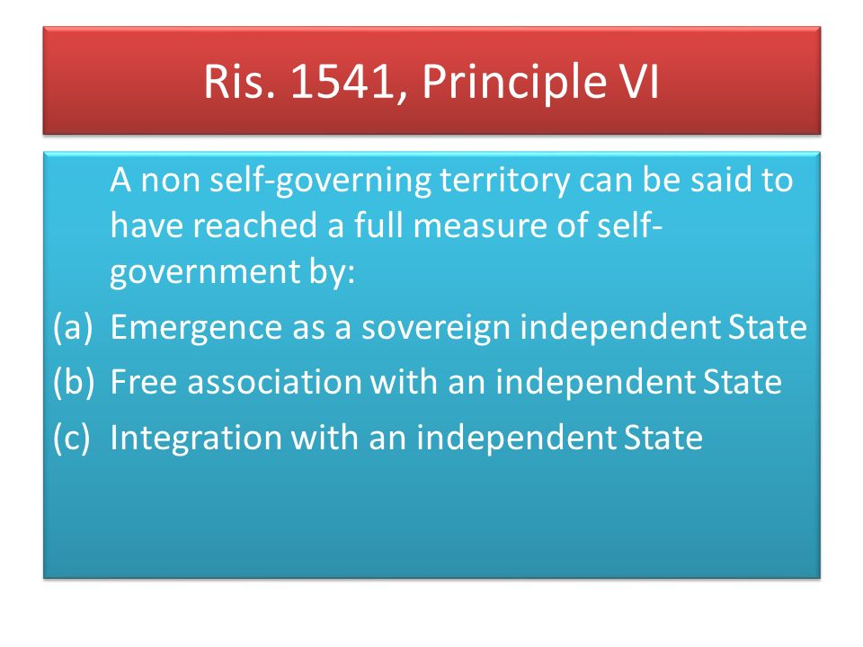 Ris. 1541, Principle VI A non self-governing territory can be said to have reached a full measure of self-government by: