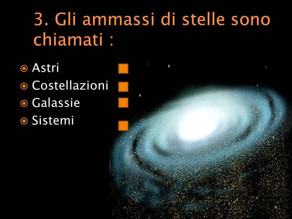 3. Gli ammassi di stelle sono chiamati :