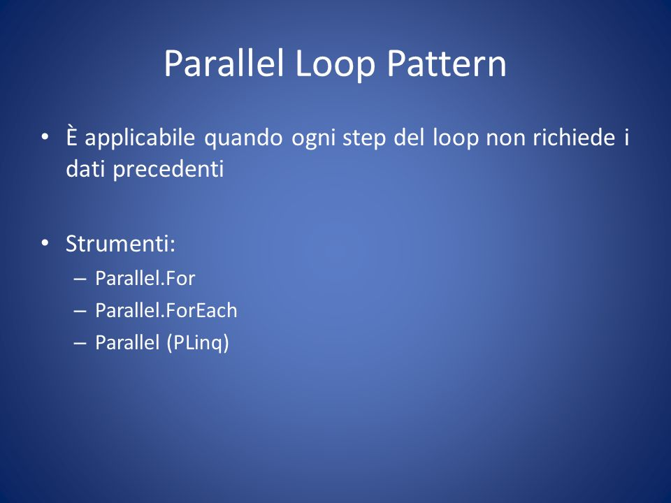 Parallel Loop Pattern È applicabile quando ogni step del loop non richiede i dati precedenti. Strumenti: