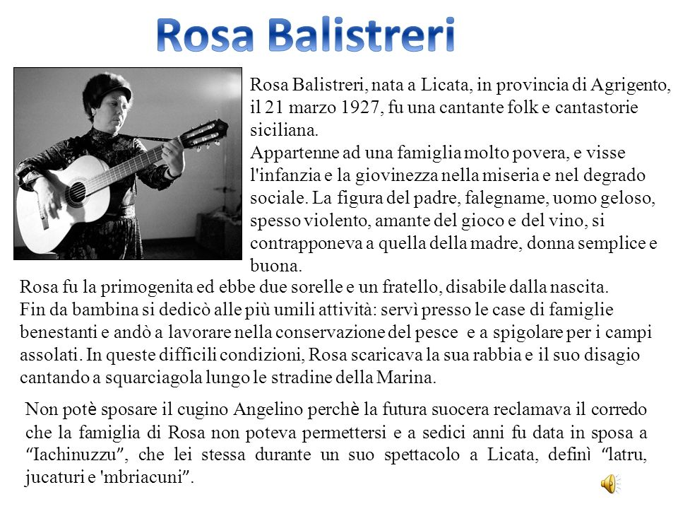 Rosa Balistreri Rosa Balistreri, nata a Licata, in provincia di Agrigento, il 21 marzo 1927, fu una cantante folk e cantastorie siciliana.