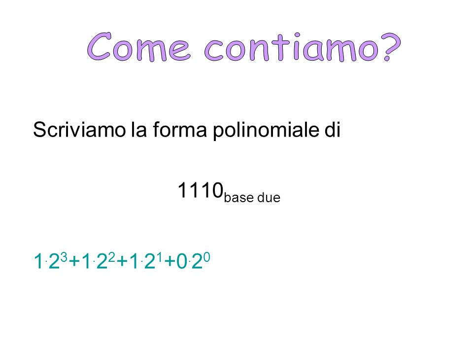 Come contiamo Scriviamo la forma polinomiale di 1110base due 1.23+1.22+1.21+0.20