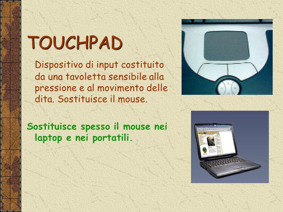 TOUCHPAD Dispositivo di input costituito da una tavoletta sensibile alla pressione e al movimento delle dita. Sostituisce il mouse.