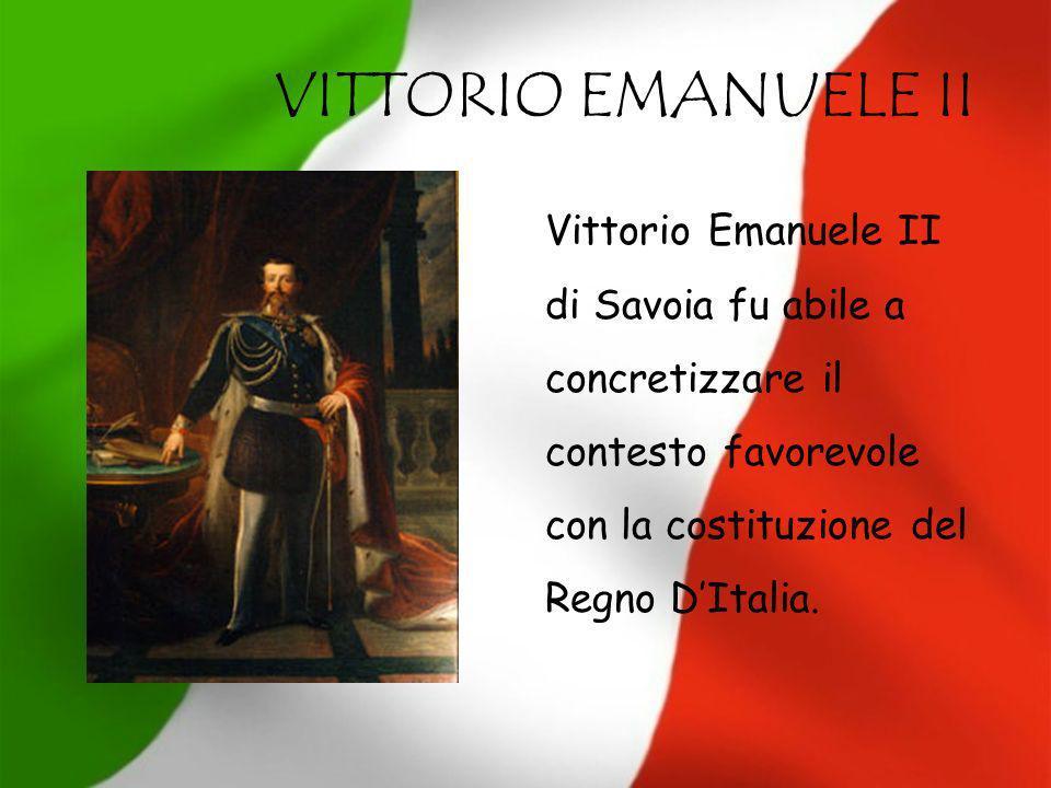 VITTORIO EMANUELE II Vittorio Emanuele II di Savoia fu abile a concretizzare il contesto favorevole con la costituzione del Regno D'Italia.