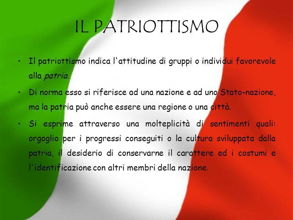 IL PATRIOTTISMO Il patriottismo indica l attitudine di gruppi o individui favorevole alla patria.