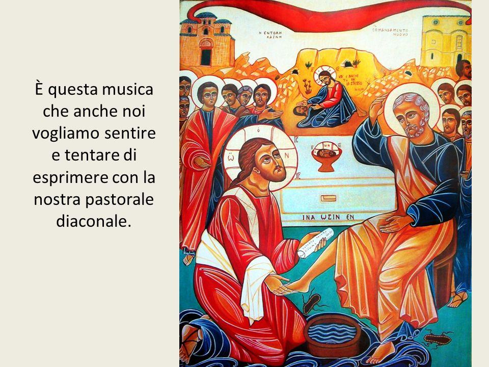 È questa musica che anche noi vogliamo sentire e tentare di esprimere con la nostra pastorale diaconale.