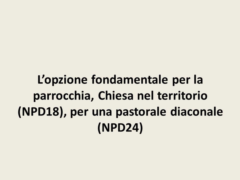 L'opzione fondamentale per la parrocchia, Chiesa nel territorio (NPD18), per una pastorale diaconale (NPD24)