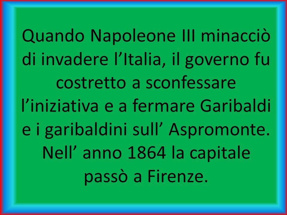 Quando Napoleone III minacciò di invadere l'Italia, il governo fu costretto a sconfessare l'iniziativa e a fermare Garibaldi e i garibaldini sull' Aspromonte.