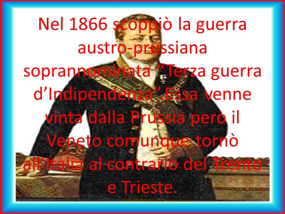 Nel 1866 scoppiò la guerra austro-prussiana soprannominata Terza guerra d'Indipendenza .Essa venne vinta dalla Prussia però il Veneto comunque tornò all'Italia al contrario del Trento e Trieste.