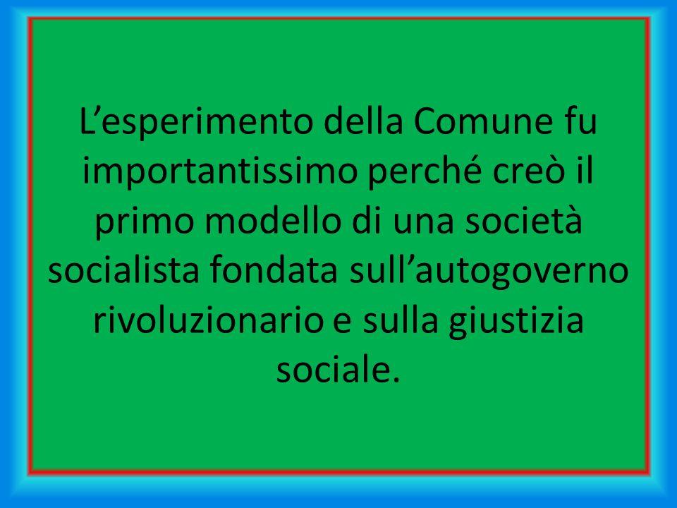 L'esperimento della Comune fu importantissimo perché creò il primo modello di una società socialista fondata sull'autogoverno rivoluzionario e sulla giustizia sociale.
