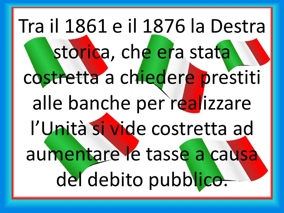 Tra il 1861 e il 1876 la Destra storica, che era stata costretta a chiedere prestiti alle banche per realizzare l'Unità si vide costretta ad aumentare le tasse a causa del debito pubblico.
