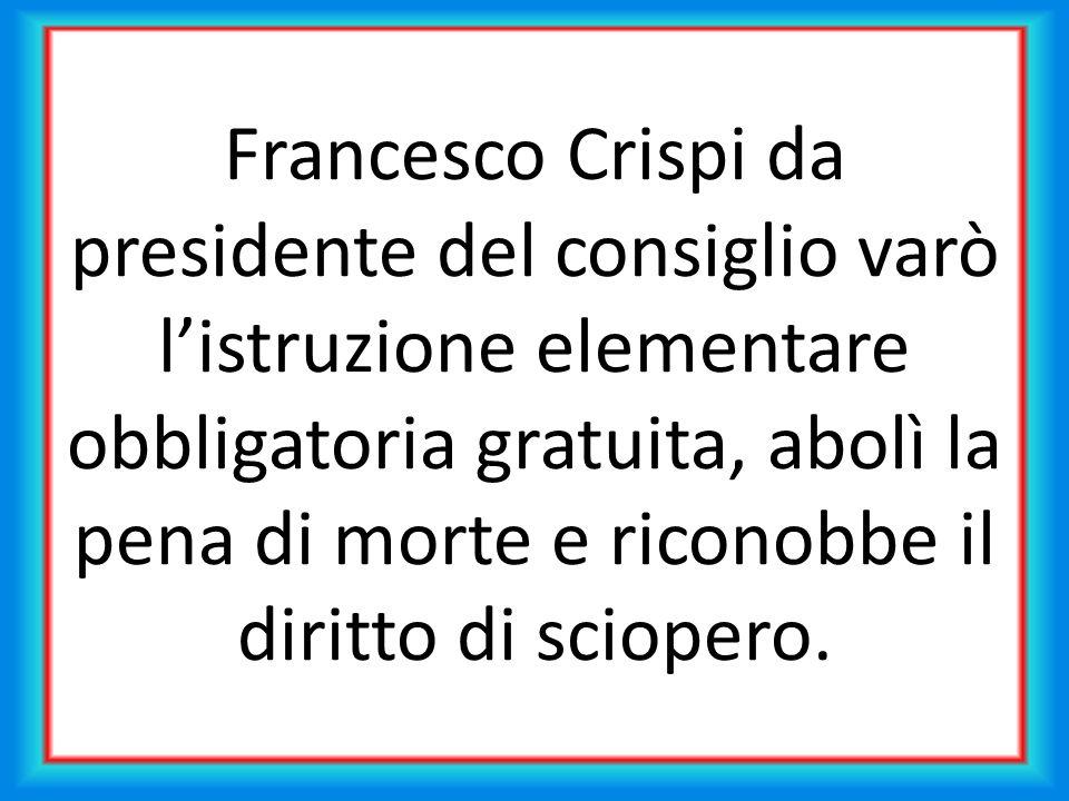 Francesco Crispi da presidente del consiglio varò l'istruzione elementare obbligatoria gratuita, abolì la pena di morte e riconobbe il diritto di sciopero.