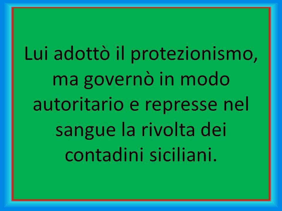Lui adottò il protezionismo, ma governò in modo autoritario e represse nel sangue la rivolta dei contadini siciliani.