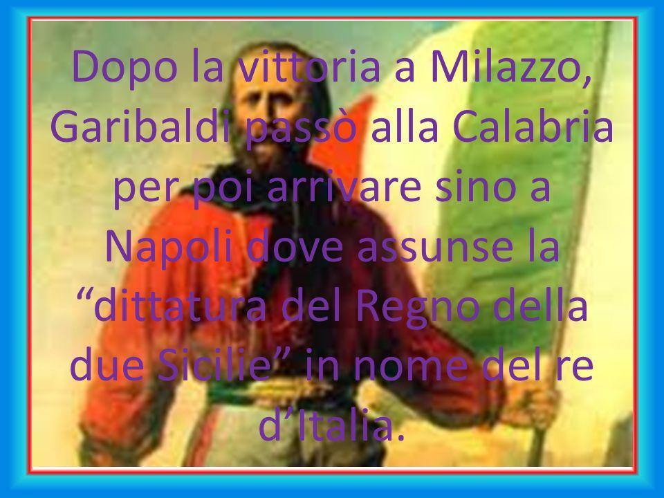Dopo la vittoria a Milazzo, Garibaldi passò alla Calabria per poi arrivare sino a Napoli dove assunse la dittatura del Regno della due Sicilie in nome del re d'Italia.