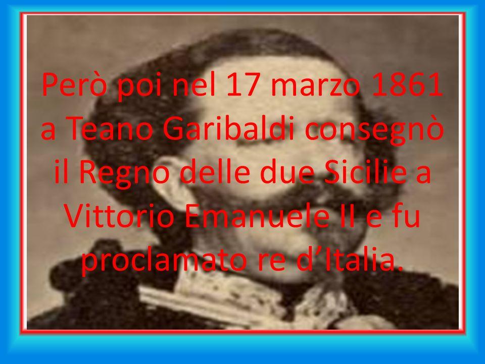 Però poi nel 17 marzo 1861 a Teano Garibaldi consegnò il Regno delle due Sicilie a Vittorio Emanuele II e fu proclamato re d'Italia.