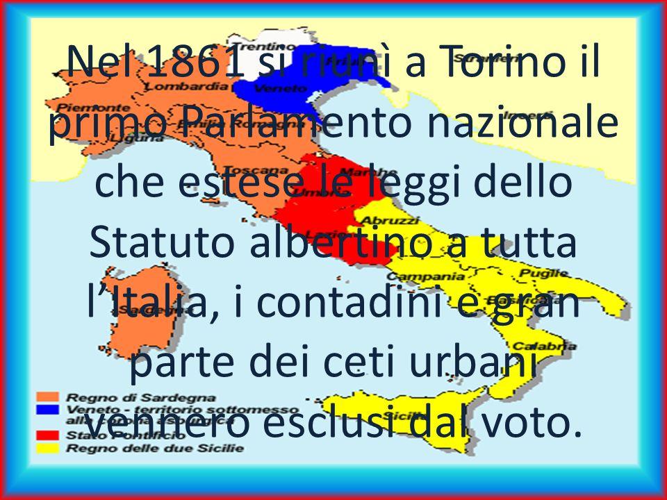 Nel 1861 si riunì a Torino il primo Parlamento nazionale che estese le leggi dello Statuto albertino a tutta l'Italia, i contadini e gran parte dei ceti urbani vennero esclusi dal voto.
