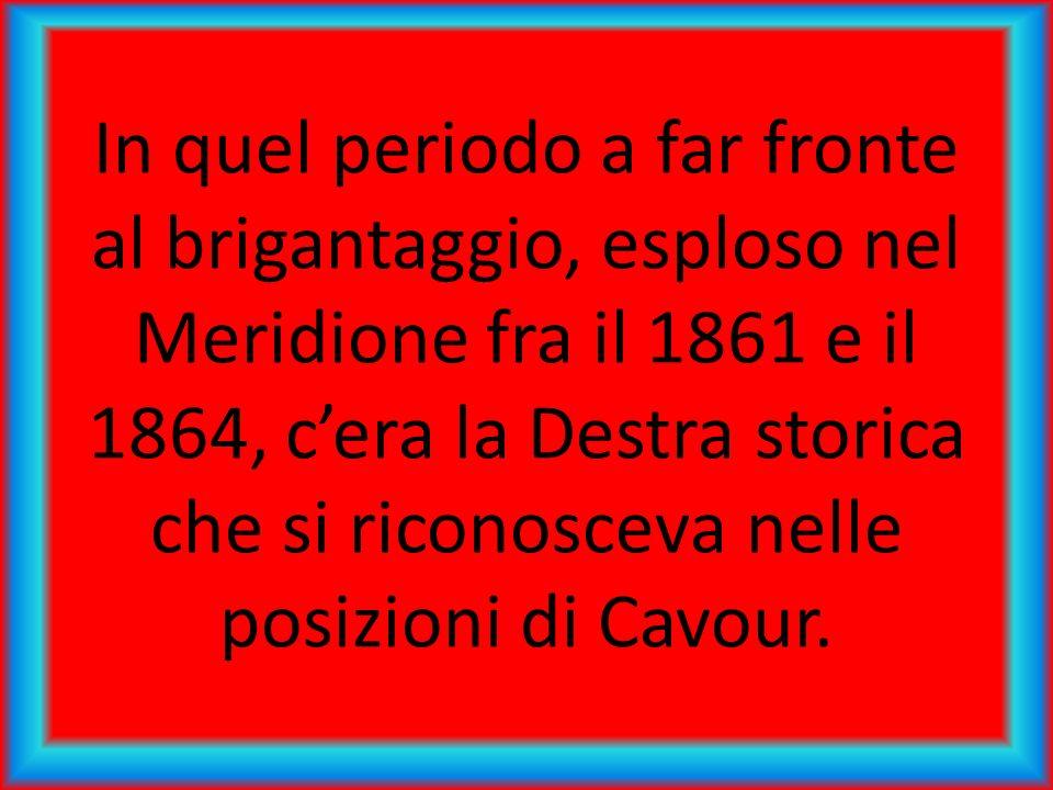 In quel periodo a far fronte al brigantaggio, esploso nel Meridione fra il 1861 e il 1864, c'era la Destra storica che si riconosceva nelle posizioni di Cavour.