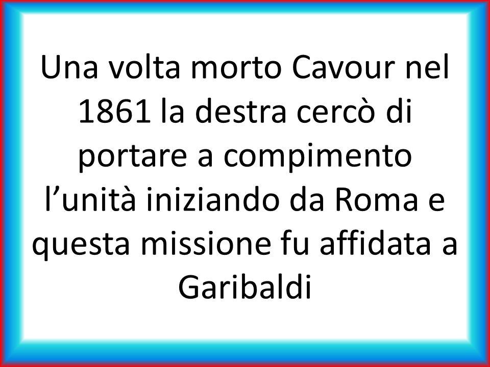 Una volta morto Cavour nel 1861 la destra cercò di portare a compimento l'unità iniziando da Roma e questa missione fu affidata a Garibaldi