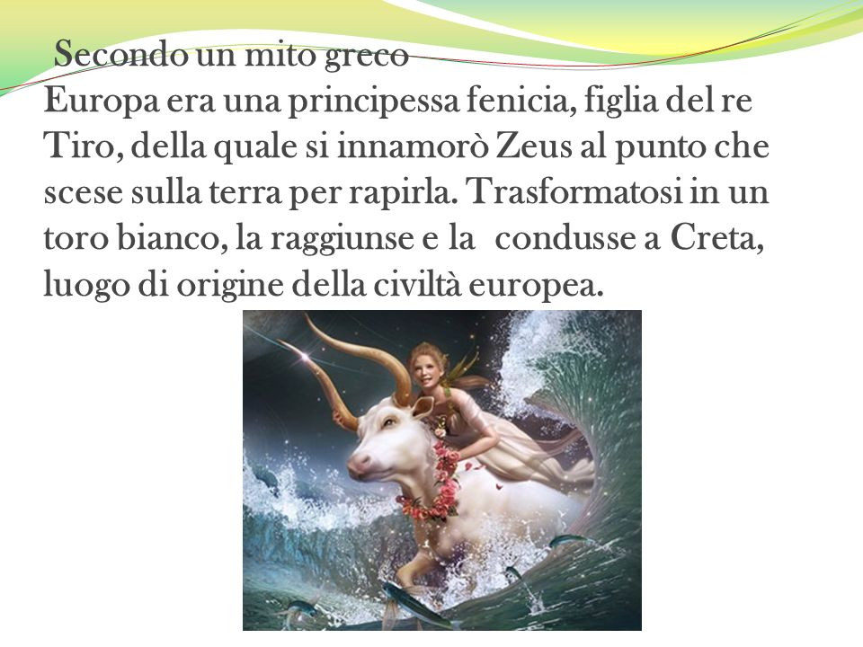 Secondo un mito greco Europa era una principessa fenicia, figlia del re Tiro, della quale si innamorò Zeus al punto che scese sulla terra per rapirla.
