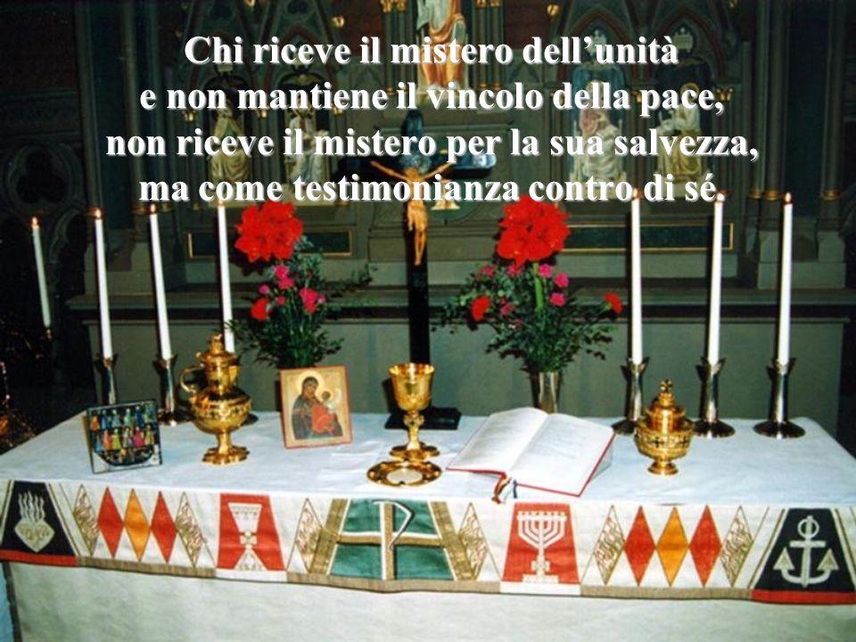 Chi riceve il mistero dell'unità e non mantiene il vincolo della pace, non riceve il mistero per la sua salvezza, ma come testimonianza contro di sé.