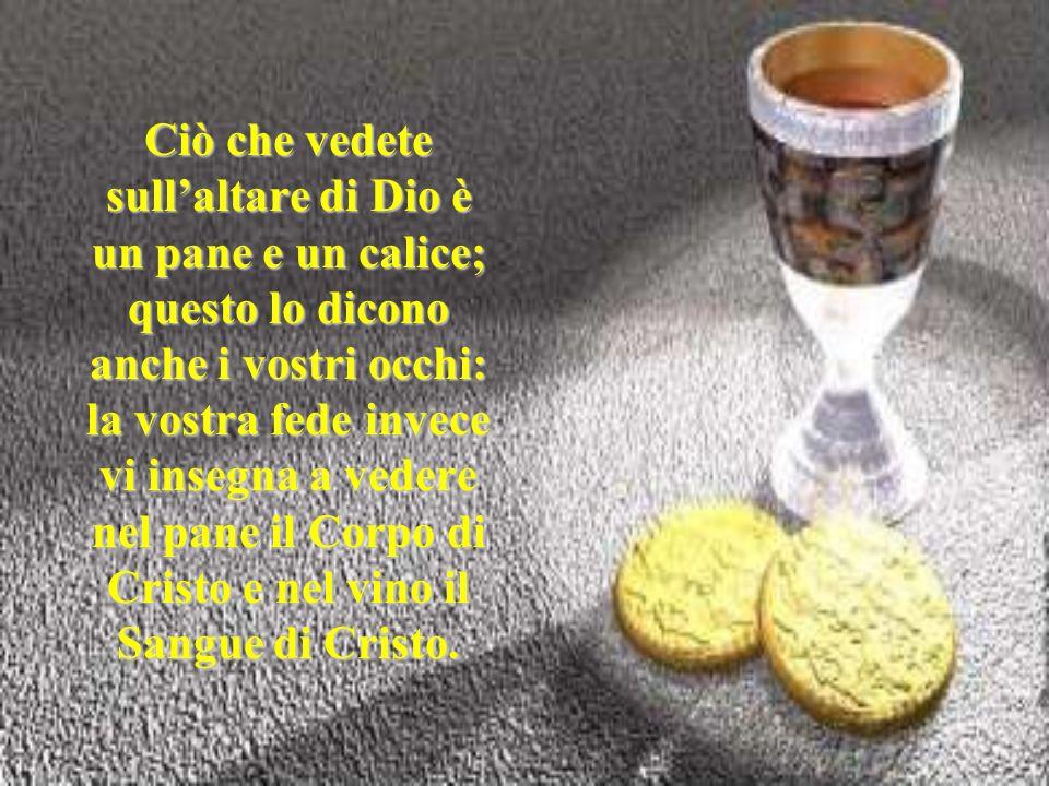 Ciò che vedete sull'altare di Dio è un pane e un calice; questo lo dicono anche i vostri occhi: la vostra fede invece vi insegna a vedere nel pane il Corpo di Cristo e nel vino il Sangue di Cristo.