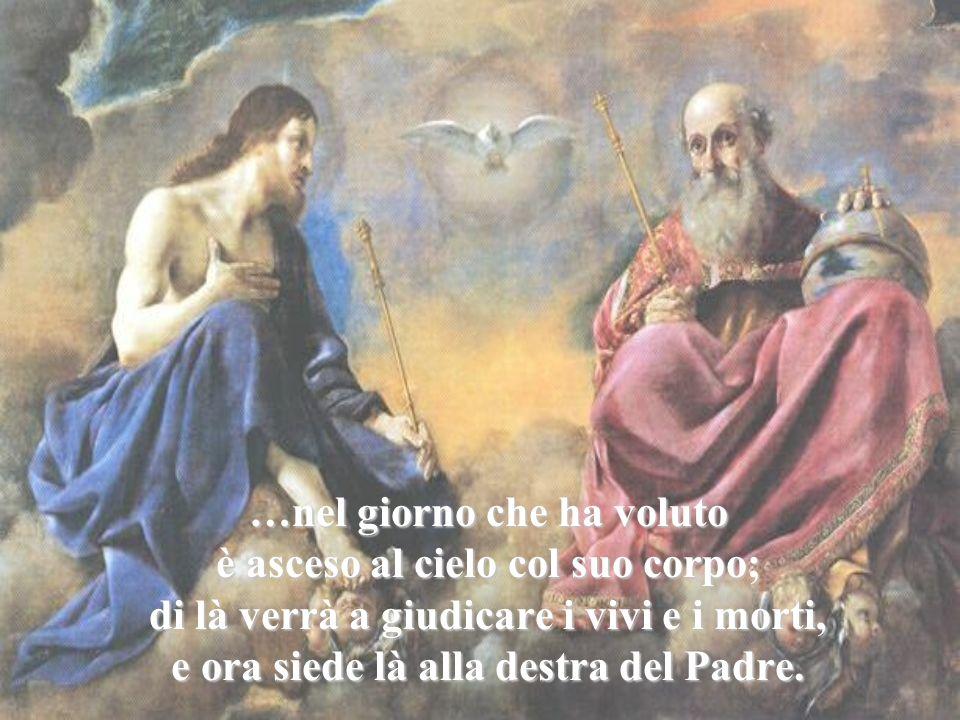 …nel giorno che ha voluto è asceso al cielo col suo corpo; di là verrà a giudicare i vivi e i morti, e ora siede là alla destra del Padre.