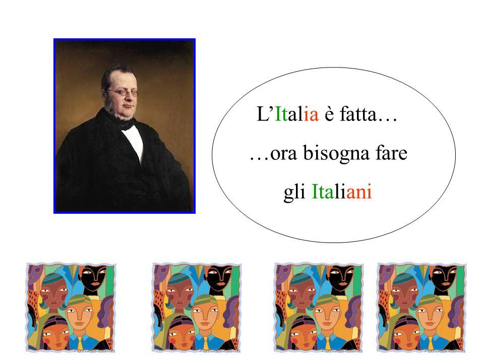 L'Italia è fatta… …ora bisogna fare gli Italiani