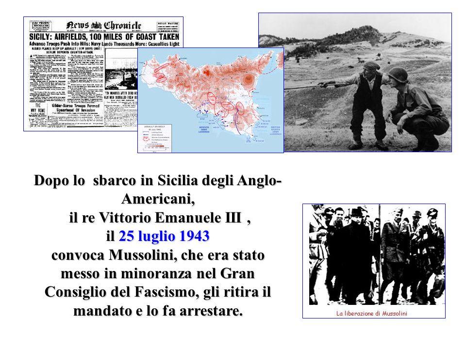 Dopo lo sbarco in Sicilia degli Anglo-Americani, il re Vittorio Emanuele III , il 25 luglio 1943 convoca Mussolini, che era stato messo in minoranza nel Gran Consiglio del Fascismo, gli ritira il mandato e lo fa arrestare.