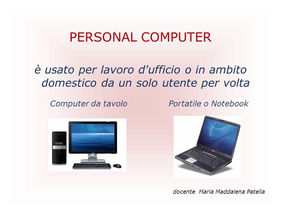 PERSONAL COMPUTER è usato per lavoro d ufficio o in ambito domestico da un solo utente per volta. Computer da tavolo Portatile o Notebook.