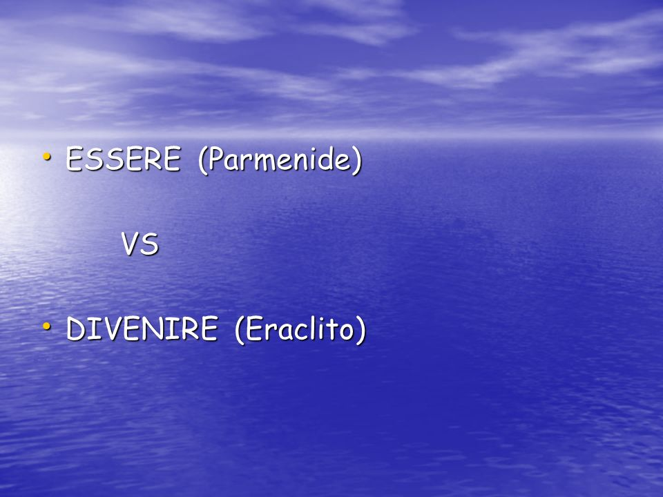 ESSERE (Parmenide) VS DIVENIRE (Eraclito)