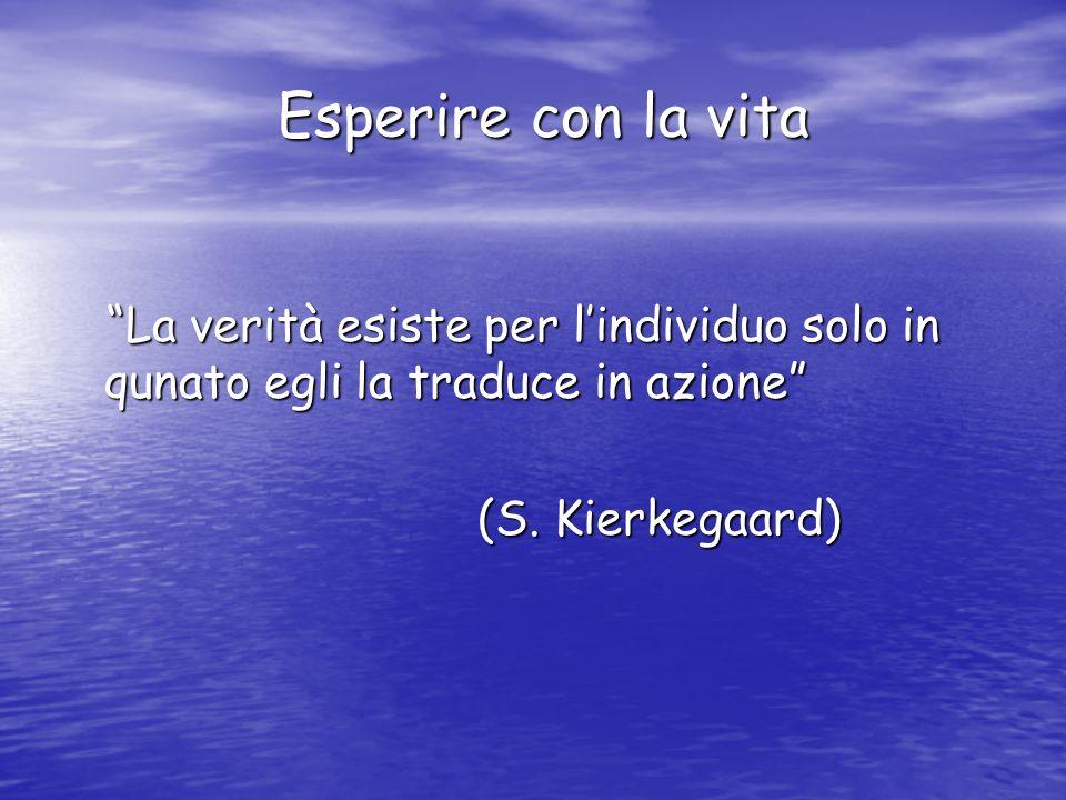 Esperire con la vita La verità esiste per l'individuo solo in qunato egli la traduce in azione (S.