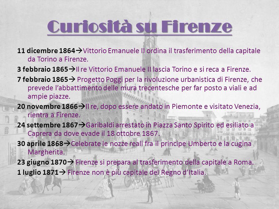 Curiosità su Firenze11 dicembre 1864Vittorio Emanuele II ordina il trasferimento della capitale da Torino a Firenze.