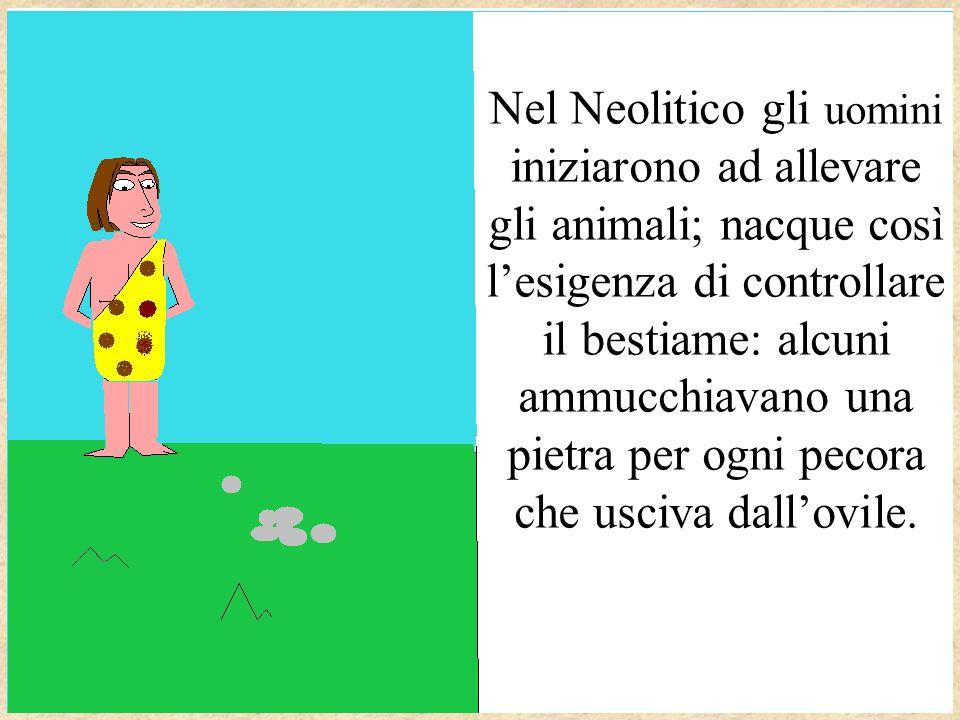 Nel Neolitico gli uomini iniziarono ad allevare gli animali; nacque così l'esigenza di controllare il bestiame: alcuni ammucchiavano una pietra per ogni pecora che usciva dall'ovile.