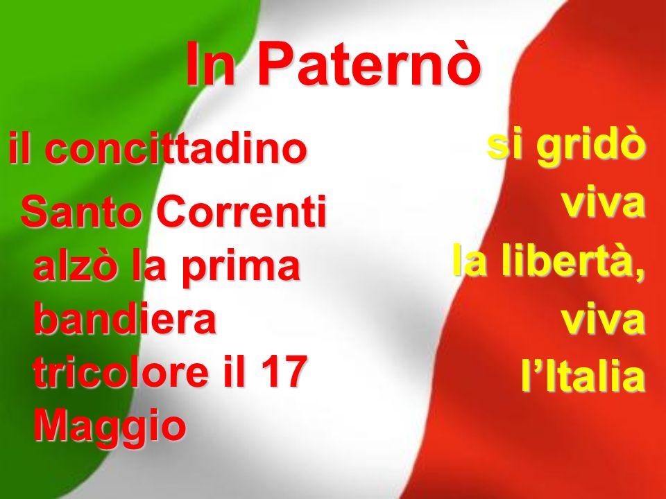 In Paternò il concittadino Santo Correnti alzò la prima bandiera tricolore il 17 Maggio si gridò viva la libertà, l'Italia