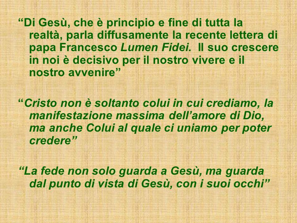 Di Gesù, che è principio e fine di tutta la realtà, parla diffusamente la recente lettera di papa Francesco Lumen Fidei. Il suo crescere in noi è decisivo per il nostro vivere e il nostro avvenire