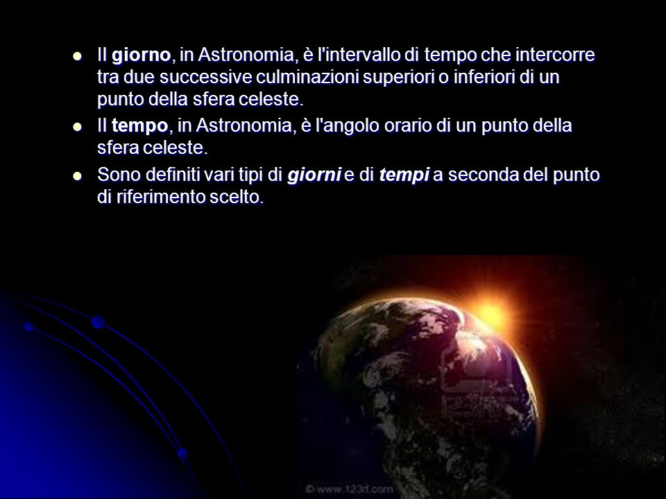 Il giorno, in Astronomia, è l intervallo di tempo che intercorre tra due successive culminazioni superiori o inferiori di un punto della sfera celeste.