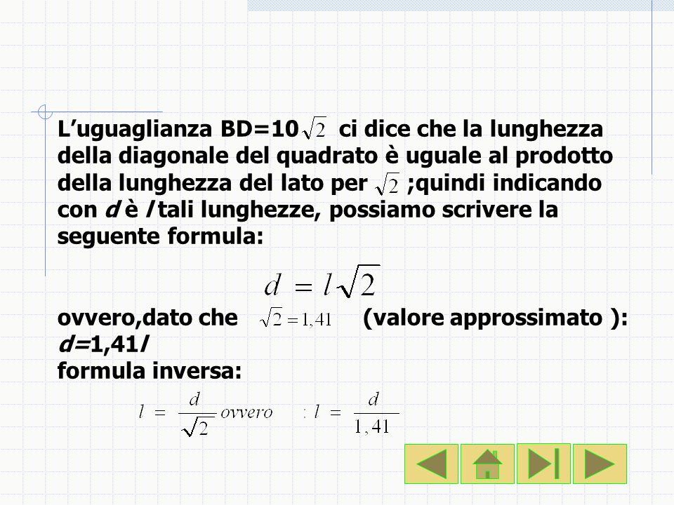 L'uguaglianza BD=10 ci dice che la lunghezza della diagonale del quadrato è uguale al prodotto della lunghezza del lato per ;quindi indicando con d è l tali lunghezze, possiamo scrivere la seguente formula: ovvero,dato che (valore approssimato ): d=1,41l formula inversa: