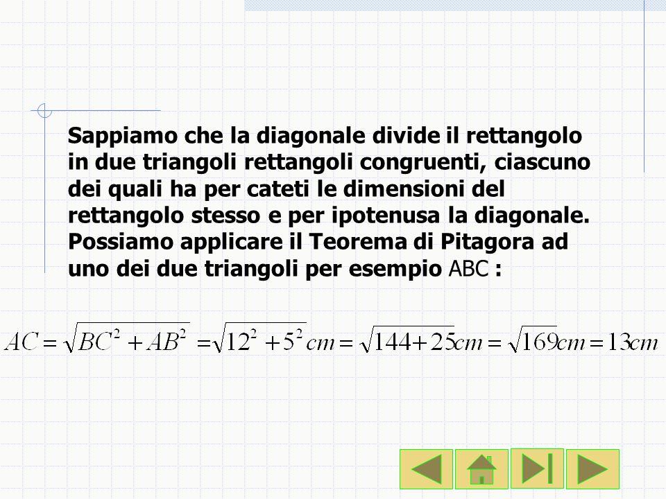 Sappiamo che la diagonale divide il rettangolo in due triangoli rettangoli congruenti, ciascuno dei quali ha per cateti le dimensioni del rettangolo stesso e per ipotenusa la diagonale.