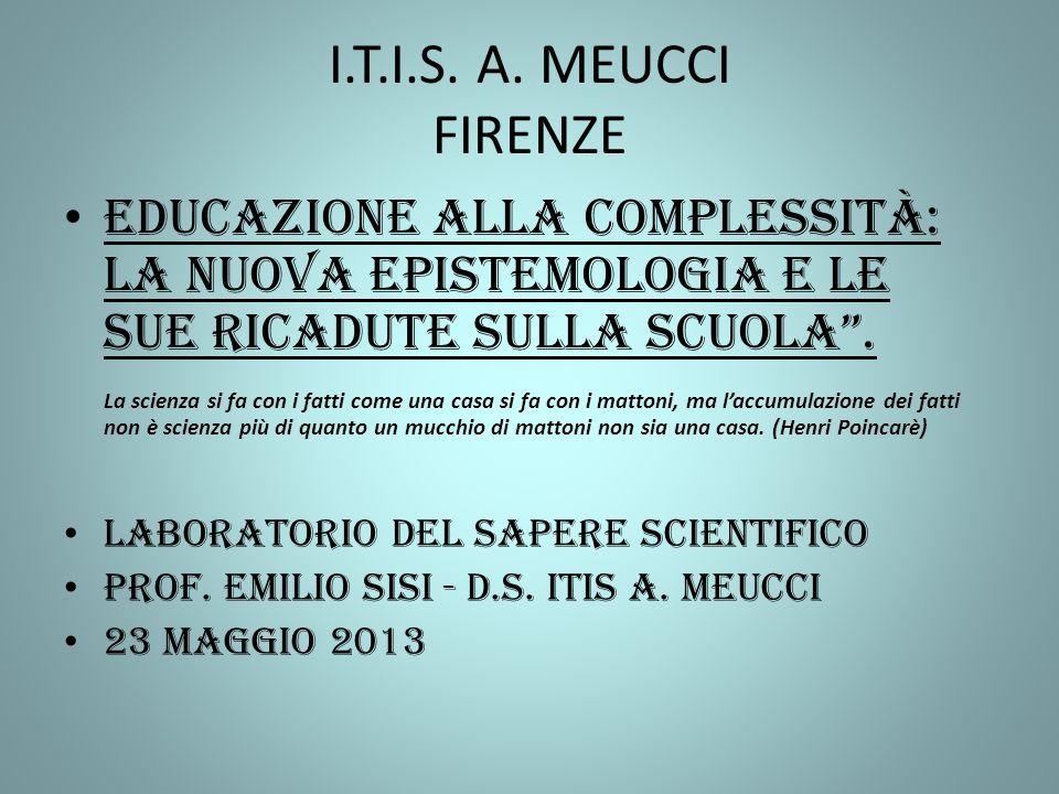 I.T.I.S. A. MEUCCI FIRENZE Educazione alla complessità: La nuova epistemologia e le sue ricadute sulla scuola .