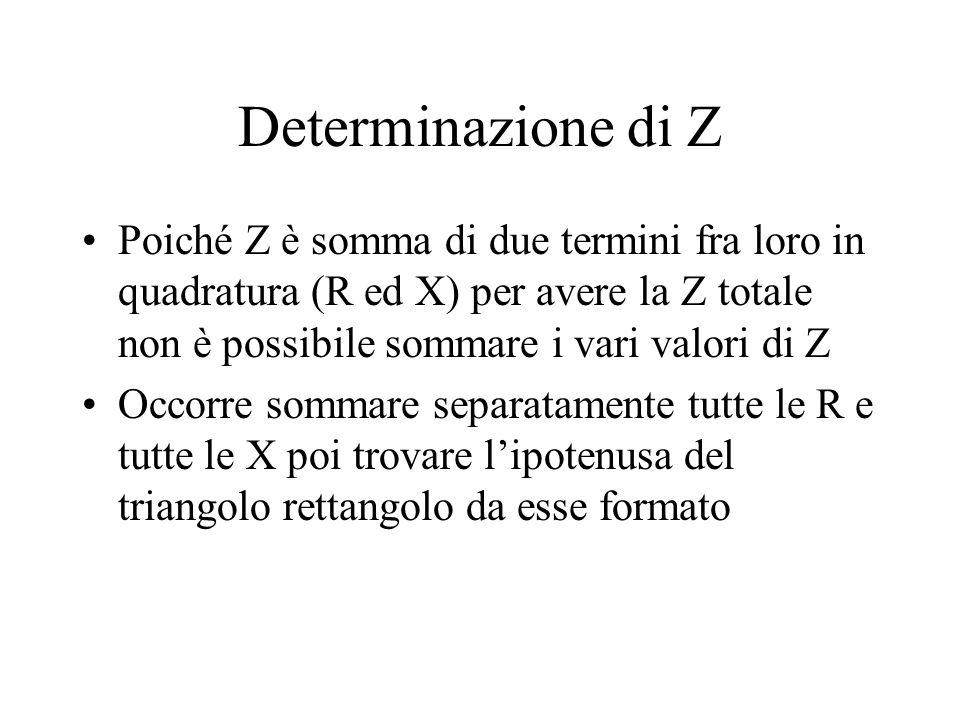 Determinazione di Z Poiché Z è somma di due termini fra loro in quadratura (R ed X) per avere la Z totale non è possibile sommare i vari valori di Z.
