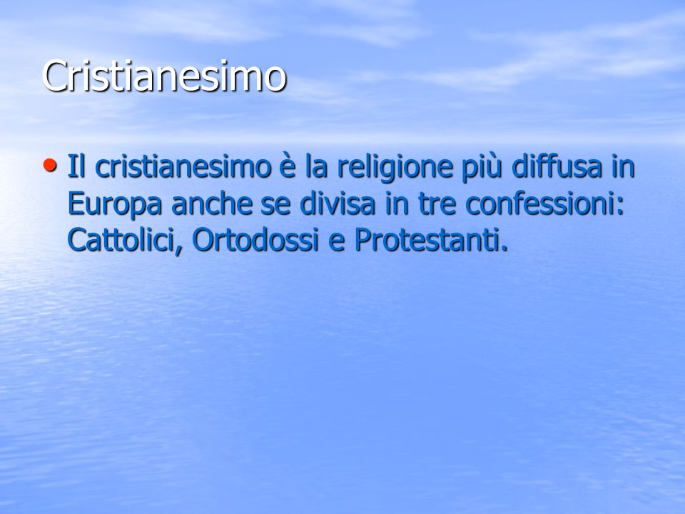 Cristianesimo Il cristianesimo è la religione più diffusa in Europa anche se divisa in tre confessioni: Cattolici, Ortodossi e Protestanti.