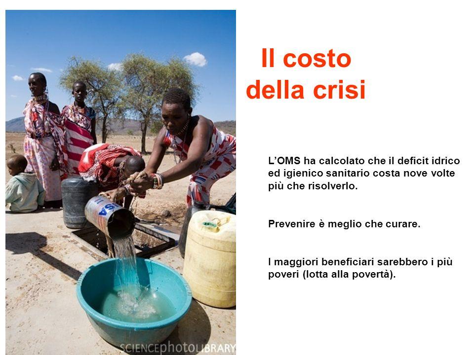 Il costo della crisi L'OMS ha calcolato che il deficit idrico ed igienico sanitario costa nove volte più che risolverlo.