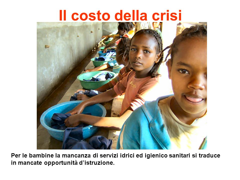 Il costo della crisi Per le bambine la mancanza di servizi idrici ed igienico sanitari si traduce in mancate opportunità d'istruzione.