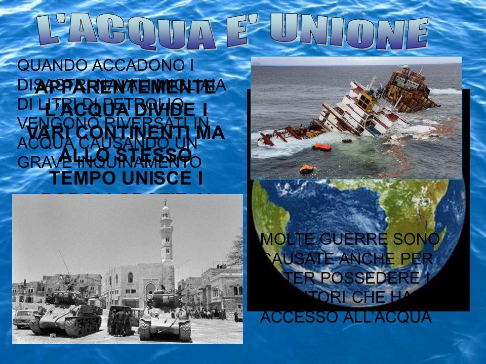 L ACQUA E UNIONE QUANDO ACCADONO I DISASTRI NAVALI MIGLIAIA DI LITRI DI PETROLIO VENGONO RIVERSATI IN ACQUA CAUSANDO UN GRAVE INQUINAMENTO.