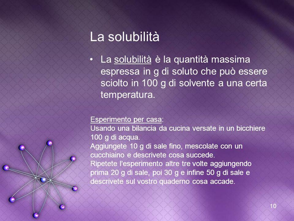 La solubilità La solubilità è la quantità massima espressa in g di soluto che può essere sciolto in 100 g di solvente a una certa temperatura.
